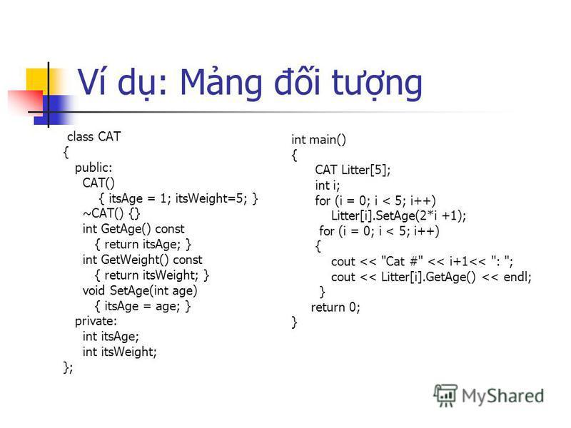 Ví d: Mng đi tưng class CAT { public: CAT() { itsAge = 1; itsWeight=5; } ~CAT() {} int GetAge() const { return itsAge; } int GetWeight() const { return itsWeight; } void SetAge(int age) { itsAge = age; } private: int itsAge; int itsWeight; }; int mai