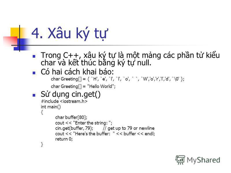 4. Xâu ký t Trong C++, xâu ký t là mt mng các phn t kiu char và kt thúc bng ký t null. Có hai cách khai báo: char Greeting[] = { `H', `e', `l', `l', `o', ` `, `W','o','r','l','d', `\0' }; char Greeting[] =