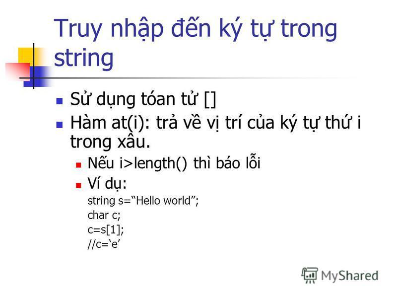 Truy nhp đn ký t trong string S dng tóan t [] Hàm at(i): tr v v trí ca ký t th i trong xâu. Nu i>length() thì báo li Ví d: string s=Hello world; char c; c=s[1]; //c=e