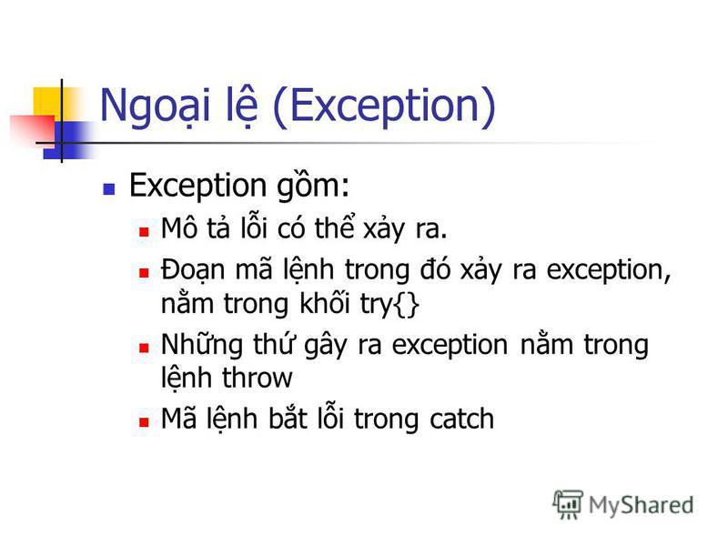 Ngoi l (Exception) Exception gm: Mô t li có th xy ra. Đon mã lnh trong đó xy ra exception, nm trong khi try{} Nhng th gây ra exception nm trong lnh throw Mã lnh bt li trong catch