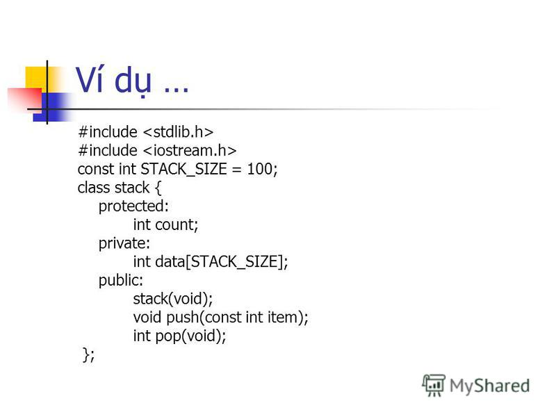 Ví d … #include const int STACK_SIZE = 100; class stack { protected: int count; private: int data[STACK_SIZE]; public: stack(void); void push(const int item); int pop(void); };