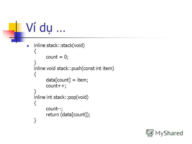 Ví d … inline stack::stack(void) { count = 0; } inline void stack::push(const int item) { data[count] = item; count++; } inline int stack::pop(void) { count--; return (data[count]); }