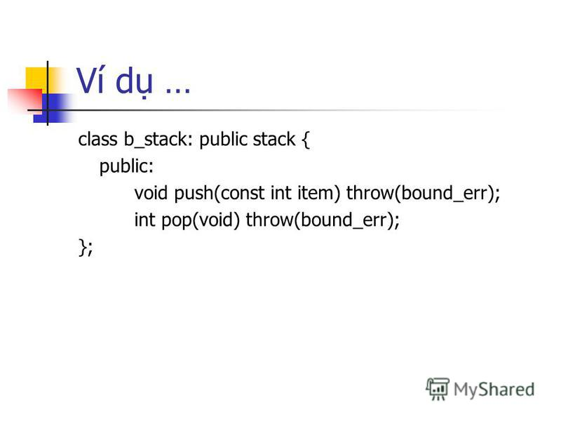 Ví d … class b_stack: public stack { public: void push(const int item) throw(bound_err); int pop(void) throw(bound_err); };