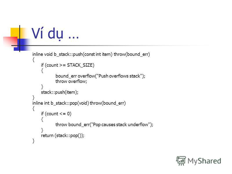 Ví d … inline void b_stack::push(const int item) throw(bound_err) { if (count >= STACK_SIZE) { bound_err overflow(