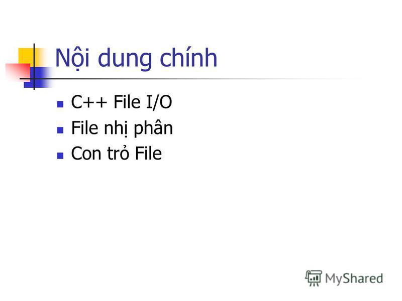 Ni dung chính C++ File I/O File nh phân Con tr File