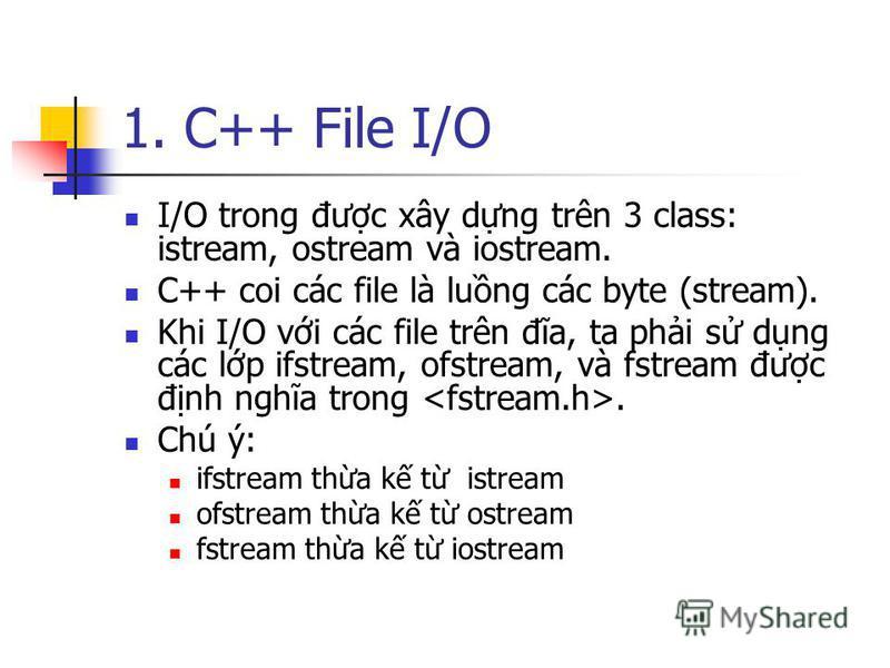 1. C++ File I/O I/O trong đưc xây dng trên 3 class: istream, ostream và iostream. C++ coi các file là lung các byte (stream). Khi I/O vi các file trên đĩa, ta phi s dng các lp ifstream, ofstream, và fstream đưc đnh nghĩa trong. Chú ý: ifstream tha k