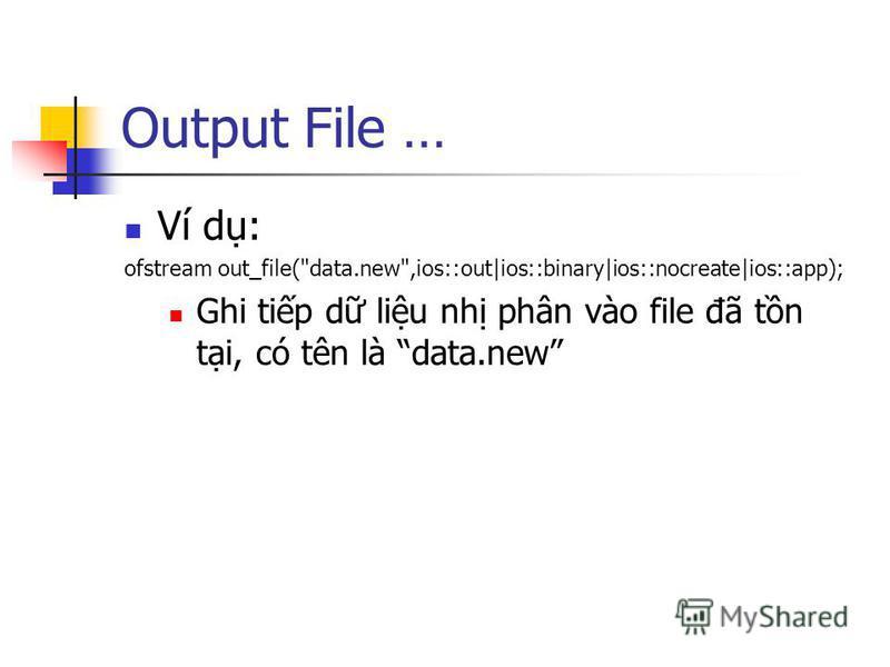 Output File … Ví d: ofstream out_file(data.new,ios::out|ios::binary|ios::nocreate|ios::app); Ghi tip d liu nh phân vào file đã tn ti, có tên là data.new