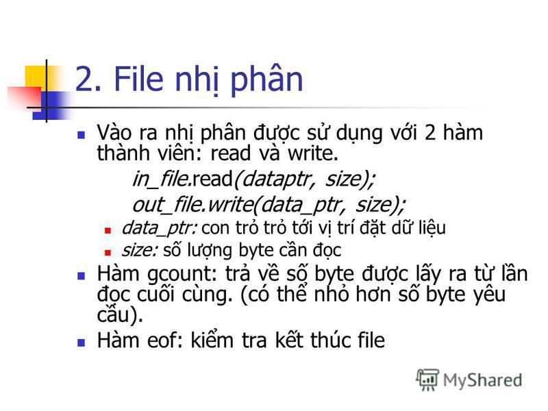 2. File nh phân Vào ra nh phân đưc s dng vi 2 hàm thành viên: read và write. in_file.read(dataptr, size); out_file.write(data_ptr, size); data_ptr: con tr tr ti v trí đt d liu size: s lưng byte cn đc Hàm gcount: tr v s byte đưc ly ra t ln đc cui cùng
