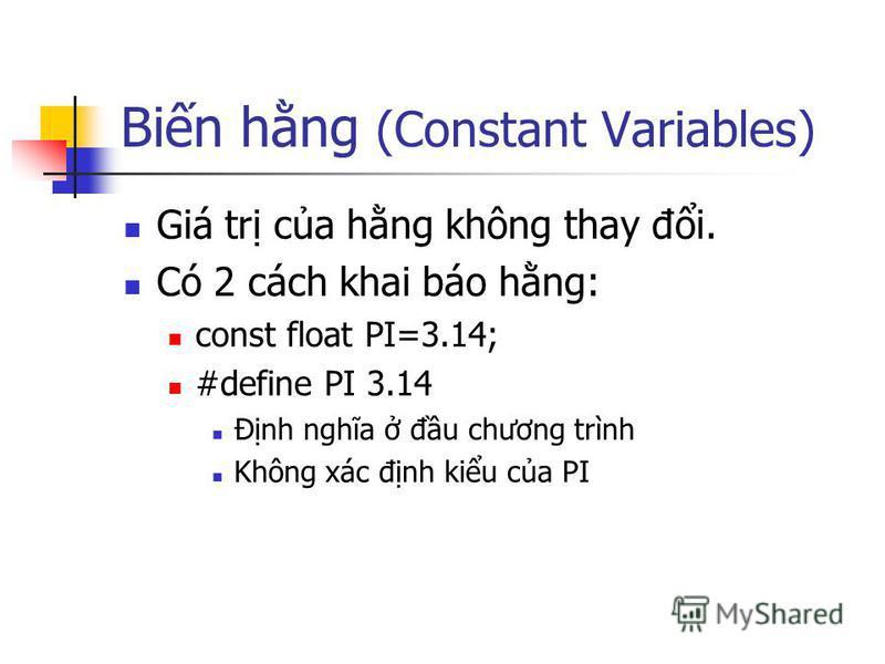 Bin hng (Constant Variables) Giá tr ca hng không thay đi. Có 2 cách khai báo hng: const float PI=3.14; #define PI 3.14 Đnh nghĩa đu chương trình Không xác đnh kiu ca PI