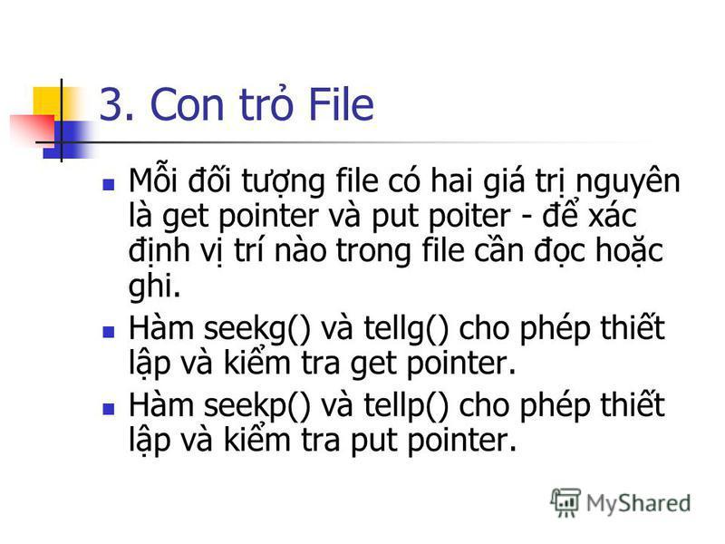 3. Con tr File Mi đi tưng file có hai giá tr nguyên là get pointer và put poiter - đ xác đnh v trí nào trong file cn đc hoc ghi. Hàm seekg() và tellg() cho phép thit lp và kim tra get pointer. Hàm seekp() và tellp() cho phép thit lp và kim tra put po