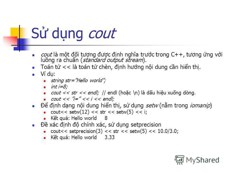 S dng cout cout là mt đi tưng đưc đnh nghĩa trưc trong C++, tương ng vi lung ra chun (standard output stream). Toán t << là toán t chèn, đnh hưng ni dung cn hin th. Ví d: string str=Hello world; int i=8; cout << str << endl; // endl (hoc \n) là du hi