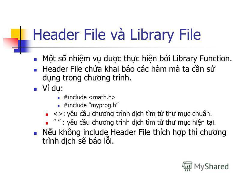Header File và Library File Mt s nhim v đưc thc hin bi Library Function. Header File cha khai báo các hàm mà ta cn s dng trong chương trình. Ví d: #include #include myprog.h <>: yêu cu chương trình dch tìm t thư mc chun. : yêu cu chương trình dch tìm