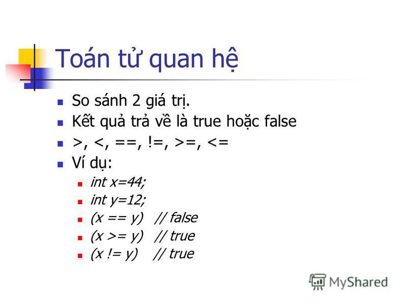 Toán t quan h So sánh 2 giá tr. Kt qu tr v là true hoc false >, =, <= Ví d: int x=44; int y=12; (x == y) // false (x >= y) // true (x != y) // true