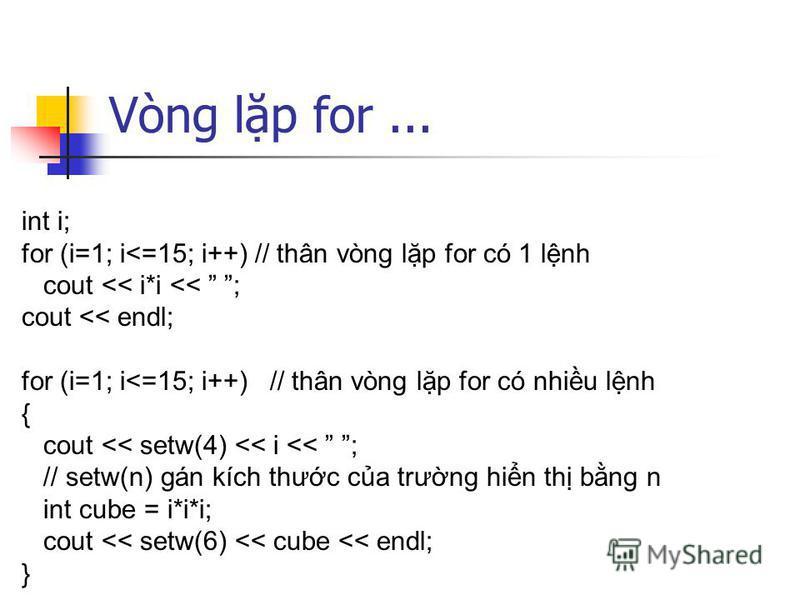 Vòng lp for... int i; for (i=1; i<=15; i++) // thân vòng lp for có 1 lnh cout << i*i << ; cout << endl; for (i=1; i<=15; i++) // thân vòng lp for có nhiu lnh { cout << setw(4) << i << ; // setw(n) gán kích thưc ca trưng hin th bng n int cube = i*i*i;