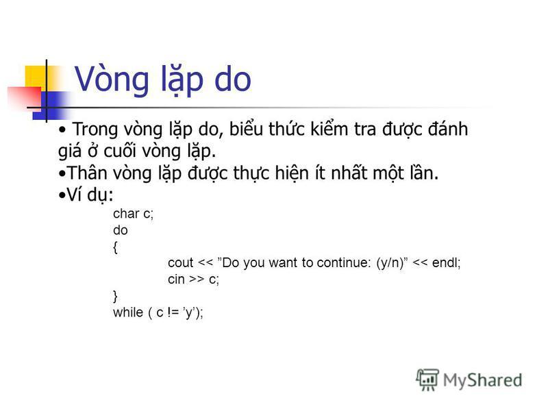 Vòng lp do Trong vòng lp do, biu thc kim tra đưc đánh giá cui vòng lp. Thân vòng lp đưc thc hin ít nht mt ln. Ví d: char c; do { cout << Do you want to continue: (y/n) << endl; cin >> c; } while ( c != y);