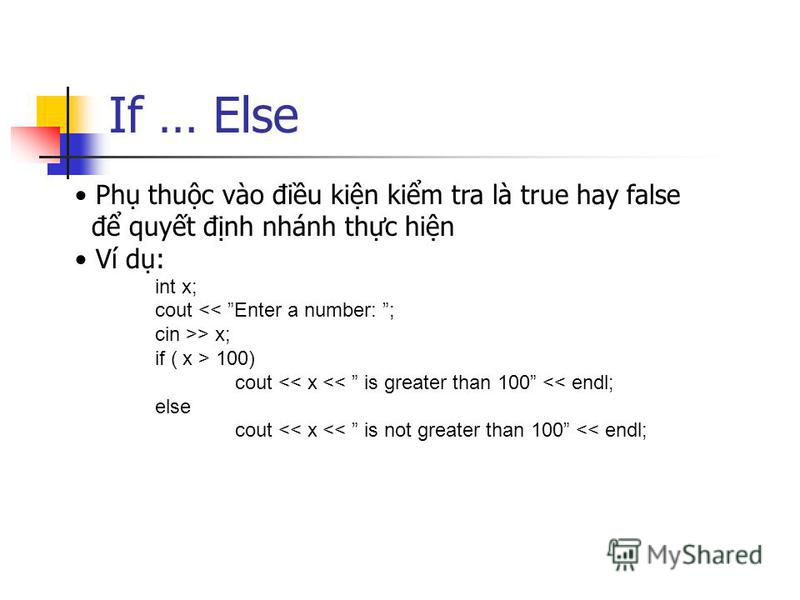 If … Else Ph thuc vào điu kin kim tra là true hay false đ quyt đnh nhánh thc hin Ví d: int x; cout << Enter a number: ; cin >> x; if ( x > 100) cout << x << is greater than 100 << endl; else cout << x << is not greater than 100 << endl;