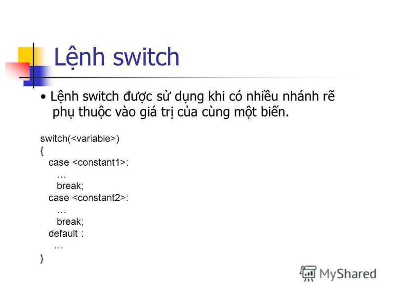 Lnh switch Lnh switch đưc s dng khi có nhiu nhánh r ph thuc vào giá tr ca cùng mt bin. switch( ) { case : … break; case : … break; default : … }