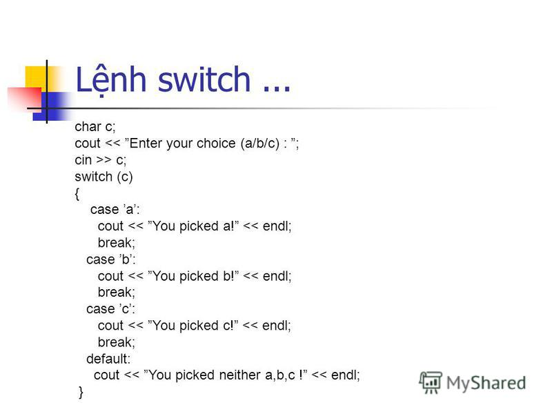 Lnh switch... char c; cout << Enter your choice (a/b/c) : ; cin >> c; switch (c) { case a: cout << You picked a! << endl; break; case b: cout << You picked b! << endl; break; case c: cout << You picked c! << endl; break; default: cout << You picked n