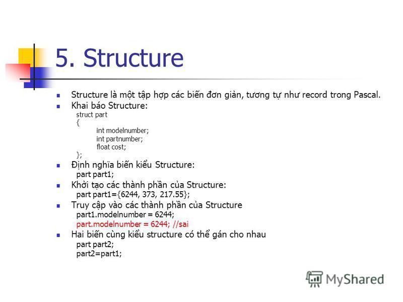 5. Structure Structure là mt tp hp các bin đơn gin, tương t như record trong Pascal. Khai báo Structure: struct part { int modelnumber; int partnumber; float cost; }; Đnh nghĩa bin kiu Structure: part part1; Khi to các thành phn ca Structure: part pa