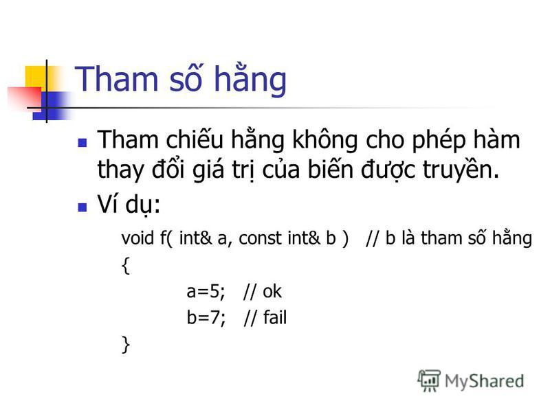 Tham s hng Tham chiu hng không cho phép hàm thay đi giá tr ca bin đưc truyn. Ví d: void f( int& a, const int& b ) // b là tham s hng { a=5; // ok b=7; // fail }