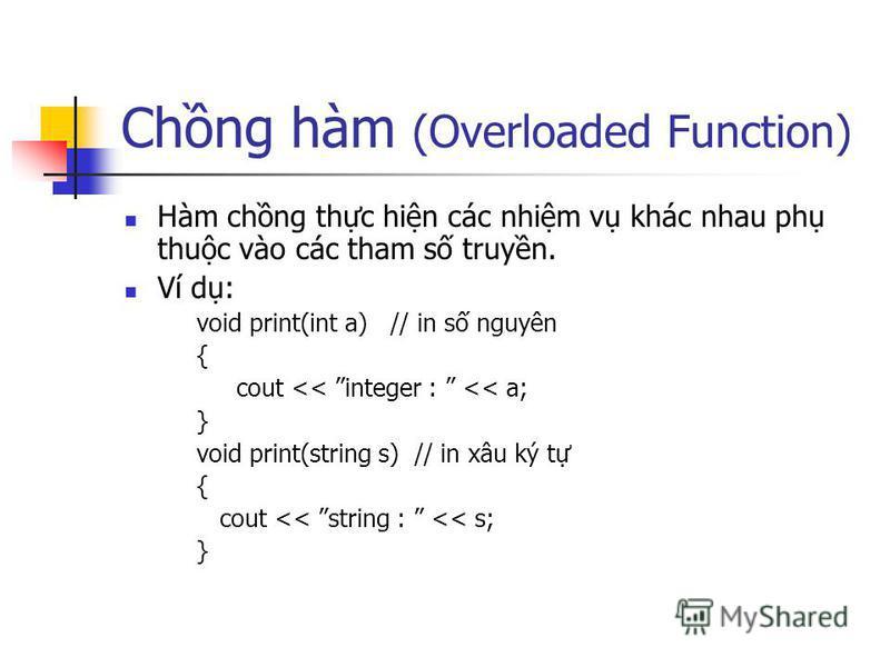 Chng hàm (Overloaded Function) Hàm chng thc hin các nhim v khác nhau ph thuc vào các tham s truyn. Ví d: void print(int a) // in s nguyên { cout << integer : << a; } void print(string s) // in xâu ký t { cout << string : << s; }
