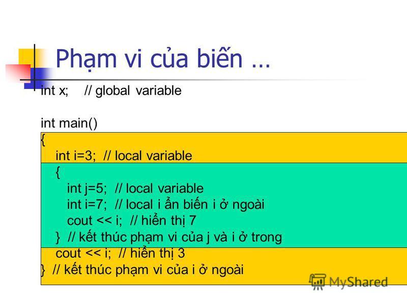 Phm vi ca bin … int x; // global variable int main() { int i=3; // local variable { int j=5; // local variable int i=7; // local i n bin i ngoài cout << i; // hin th 7 } // kt thúc phm vi ca j và i trong cout << i; // hin th 3 } // kt thúc phm vi ca