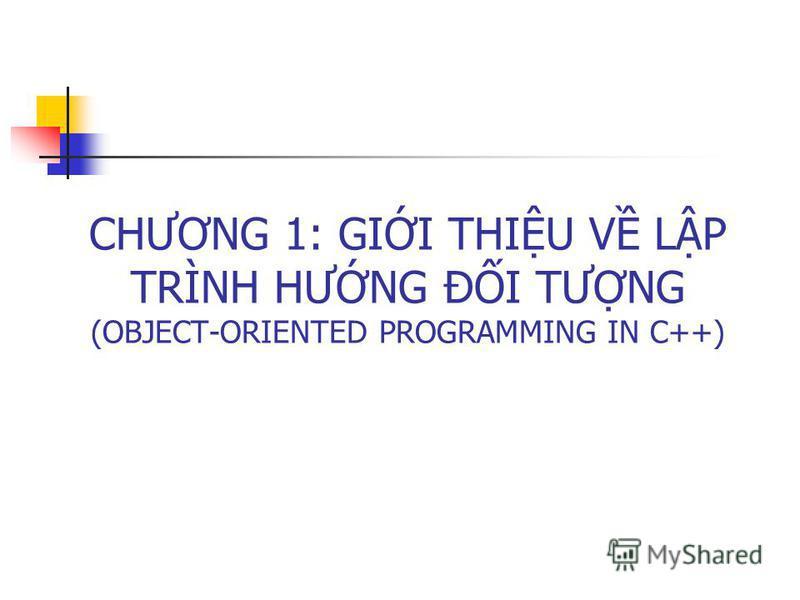 CHƯƠNG 1: GII THIU V LP TRÌNH HƯNG ĐI TƯNG (OBJECT-ORIENTED PROGRAMMING IN C++)