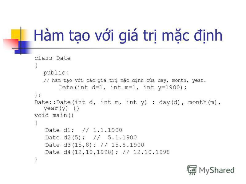 Hàm to vi giá tr mc đnh class Date { public: // hàm to vi các giá tr mc đnh ca day, month, year. Date(int d=1, int m=1, int y=1900); }; Date::Date(int d, int m, int y) : day(d), month(m), year(y) {} void main() { Date d1; // 1.1.1900 Date d2(5); // 5