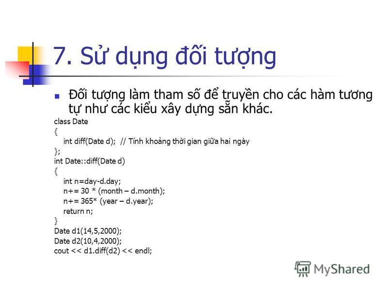 7. S dng đi tưng Đi tưng làm tham s đ truyn cho các hàm tương t như các kiu xây dng sn khác. class Date { int diff(Date d); // Tính khong thi gian gia hai ngày }; int Date::diff(Date d) { int n=day-d.day; n+= 30 * (month – d.month); n+= 365* (year –
