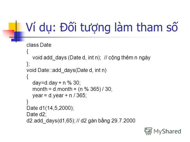 Ví d: Đi tưng làm tham s class Date { void add_days (Date d, int n); // cng thêm n ngày }; void Date::add_days(Date d, int n) { day=d.day + n % 30; month = d.month + (n % 365) / 30; year = d.year + n / 365; } Date d1(14,5,2000); Date d2; d2.add_days(