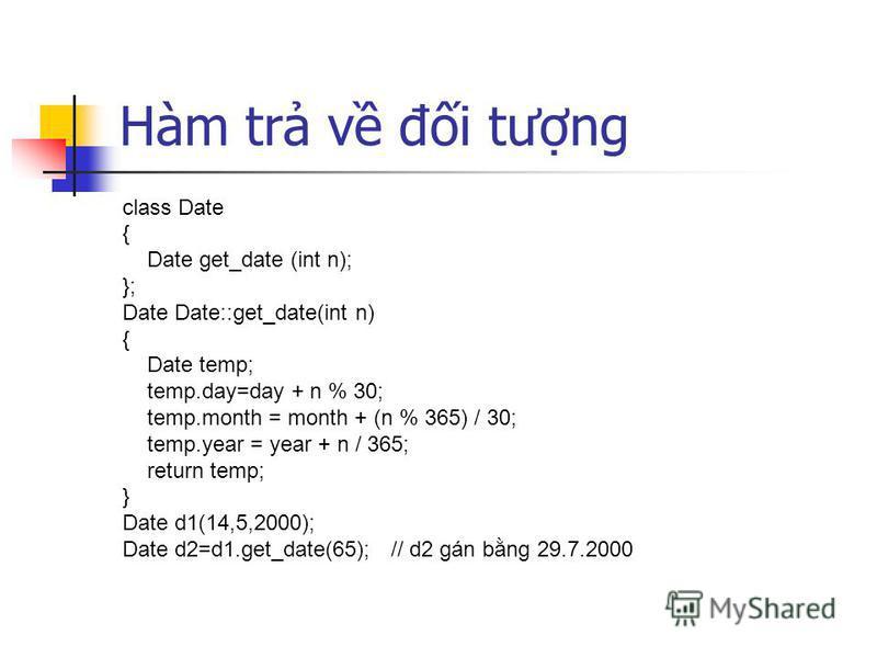 Hàm tr v đi tưng class Date { Date get_date (int n); }; Date Date::get_date(int n) { Date temp; temp.day=day + n % 30; temp.month = month + (n % 365) / 30; temp.year = year + n / 365; return temp; } Date d1(14,5,2000); Date d2=d1.get_date(65); // d2