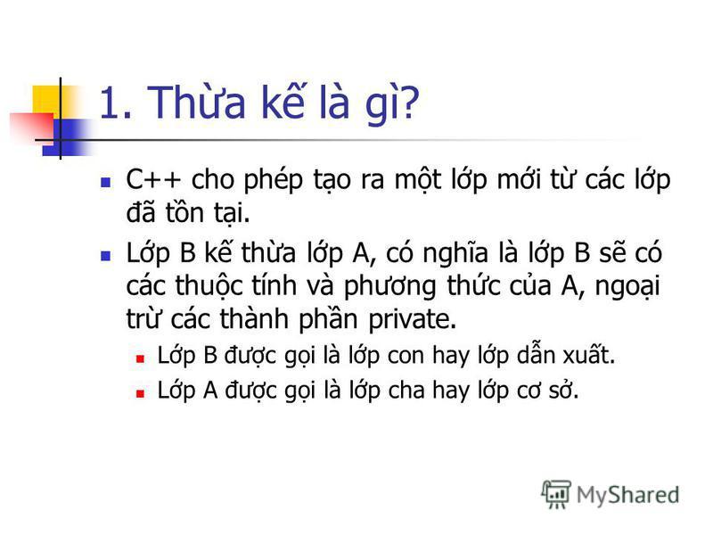 1. Tha k là gì? C++ cho phép to ra mt lp mi t các lp đã tn ti. Lp B k tha lp A, có nghĩa là lp B s có các thuc tính và phương thc ca A, ngoi tr các thành phn private. Lp B đưc gi là lp con hay lp dn xut. Lp A đưc gi là lp cha hay lp cơ s.