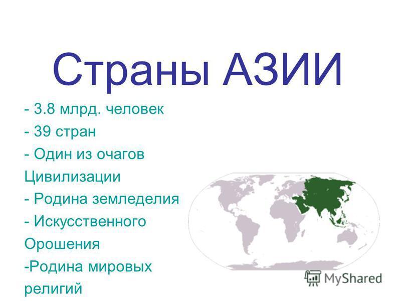 Страны АЗИИ - 3.8 млрд. человек - 39 стран - Один из очагов Цивилизации - Родина земледелия - Искусственного Орошения -Родина мировых религий
