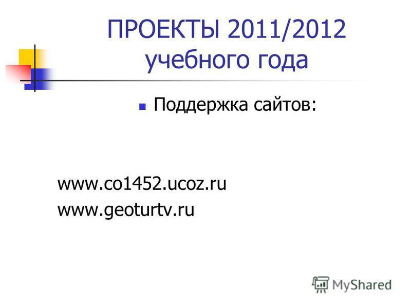 ПРОЕКТЫ 2011/2012 учебного года Поддержка сайтов: www.co1452.ucoz.ru www.geoturtv.ru