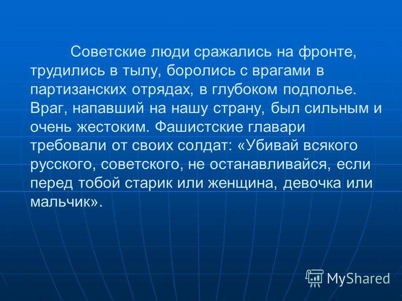 Советские люди сражались на фронте, трудились в тылу, боролись с врагами в партизанских отрядах, в глубоком подполье. Враг, напавший на нашу страну, был сильным и очень жестоким. Фашистские главари требовали от своих солдат: «Убивай всякого русского,