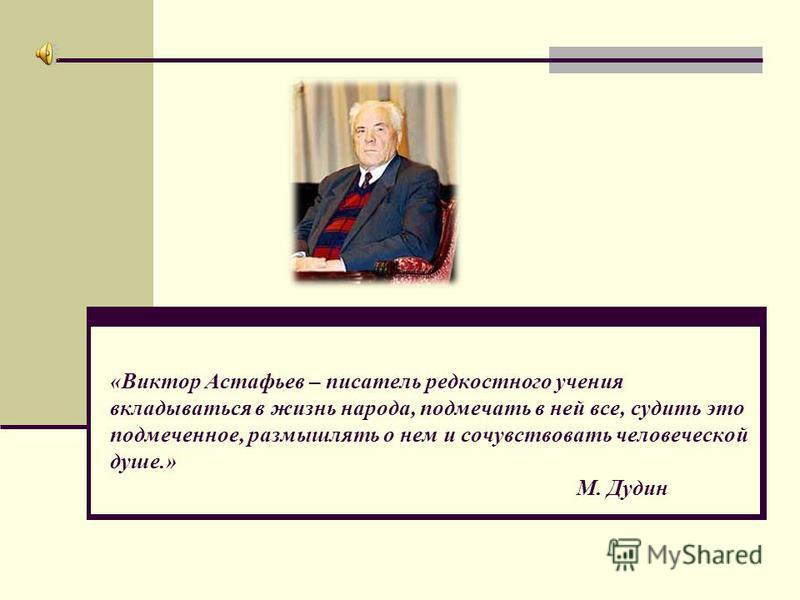 «Виктор Астафьев – писатель редкостного учения вкладываться в жизнь народа, подмечать в ней все, судить это подмеченное, размышлять о нем и сочувствовать человеческой душе.» М. Дудин