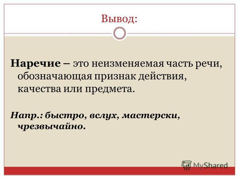 Вывод: Наречие – это неизменяемая часть речи, обозначающая признак действия, качества или предмета. Напр.: быстро, вслух, мастерски, чрезвычайно.
