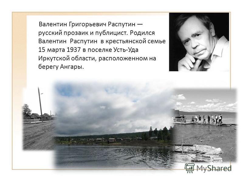 Валентин Григорьевич Распутин русский прозаик и публицист. Родился Валентин Распутин в крестьянской семье 15 марта 1937 в поселке Усть-Уда Иркутской области, расположенном на берегу Ангары.