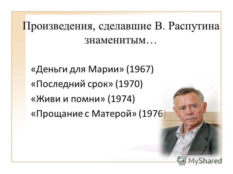 Произведения, сделавшие В. Распутина знаменитым… «Деньги для Марии» (1967) «Последний срок» (1970) «Живи и помни» (1974) «Прощание с Матерой» (1976)