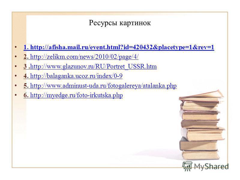 Ресурсы картинок 1. http://afisha.mail.ru/event.html?id=420432&placetype=1&rev=1 1. http://afisha.mail.ru/event.html?id=420432&placetype=1&rev=1 2. http://zelikm.com/news/2010/02/page/4/ http://zelikm.com/news/2010/02/page/4/ 3.http://www.glazunov.ru