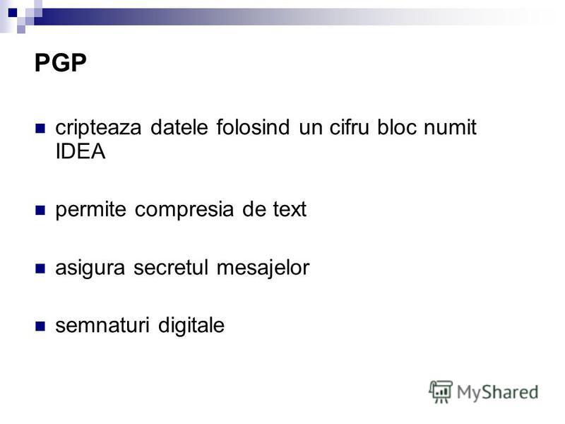 PGP cripteaza datele folosind un cifru bloc numit IDEA permite compresia de text asigura secretul mesajelor semnaturi digitale