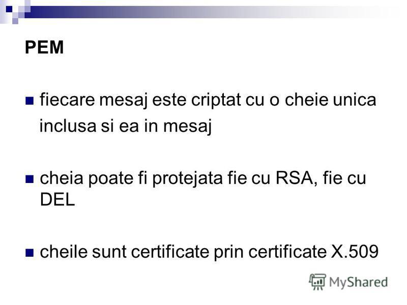 PEM fiecare mesaj este criptat cu о cheie unica inclusa si ea in mesaj cheia poate fi protejata fie cu RSA, fie cu DEL cheile sunt certificate prin certificate X.509