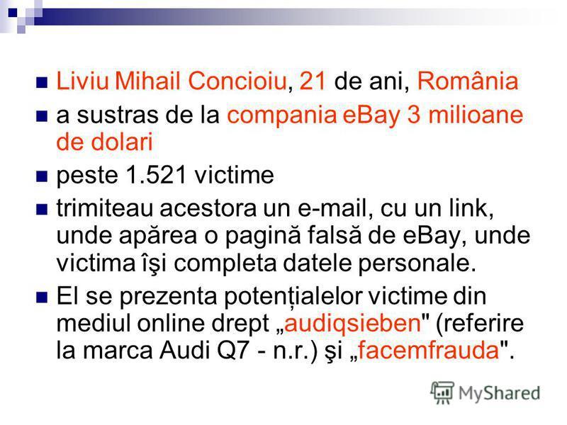 Liviu Mihail Concioiu, 21 de ani, România a sustras de la compania eBay 3 milioane de dolari peste 1.521 victime trimiteau acestora un e-mail, cu un link, unde apărea o pagină falsă de eBay, unde victima îşi completa datele personale. El se prezenta