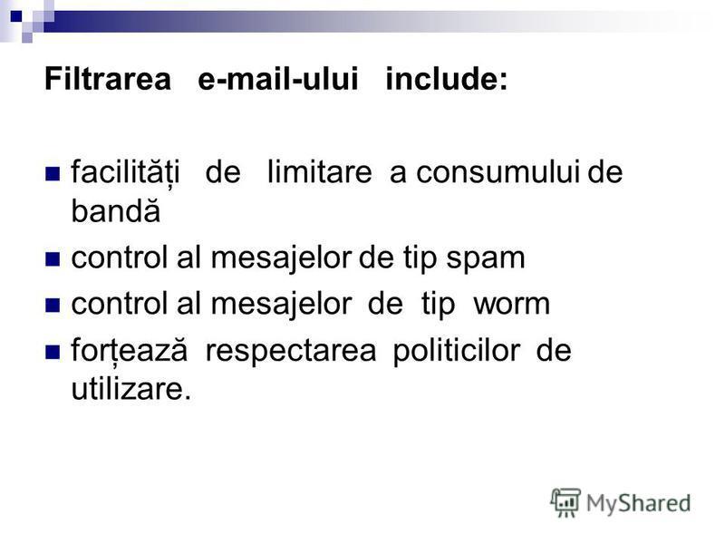 Filtrarea e-mail-ului include: facilităţi de limitare a consumului de bandă control al mesajelor de tip spam control al mesajelor de tip worm forţează respectarea politicilor de utilizare.