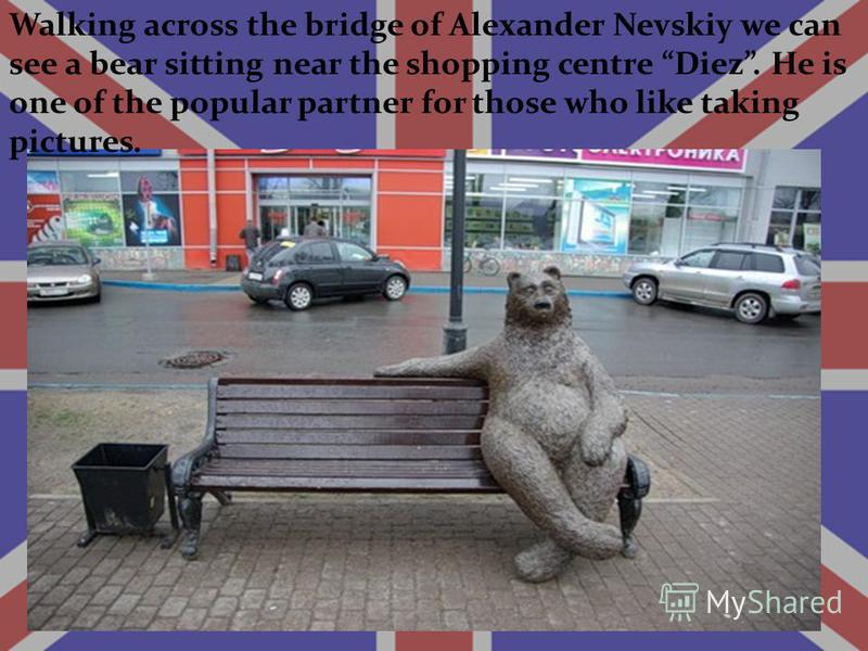 Walking across the bridge of Alexander Nevskiy we can see a bear sitting near the shopping centre Diez. He is one of the popular partner for those who like taking pictures.