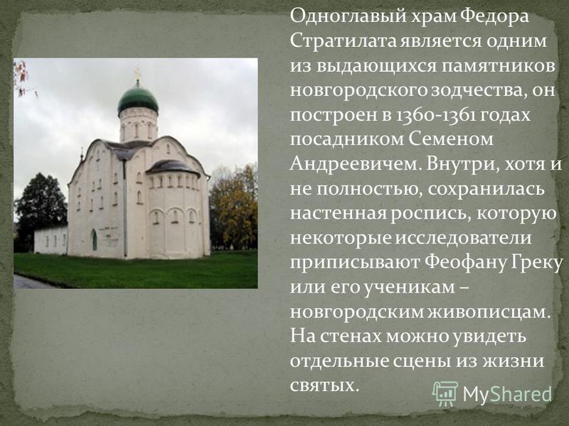 Одноглавый храм Федора Стратилата является одним из выдающихся памятников новгородского зодчества, он построен в 1360-1361 годах посадником Семеном Андреевичем. Внутри, хотя и не полностью, сохранилась настенная роспись, которую некоторые исследовате
