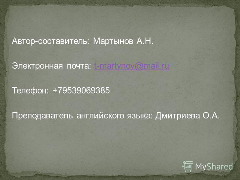 Автор-составитель: Мартынов А.Н. Электронная почта: t-martynov@mail.rut-martynov@mail.ru Телефон: +79539069385 Преподаватель английского языка: Дмитриева О.А.