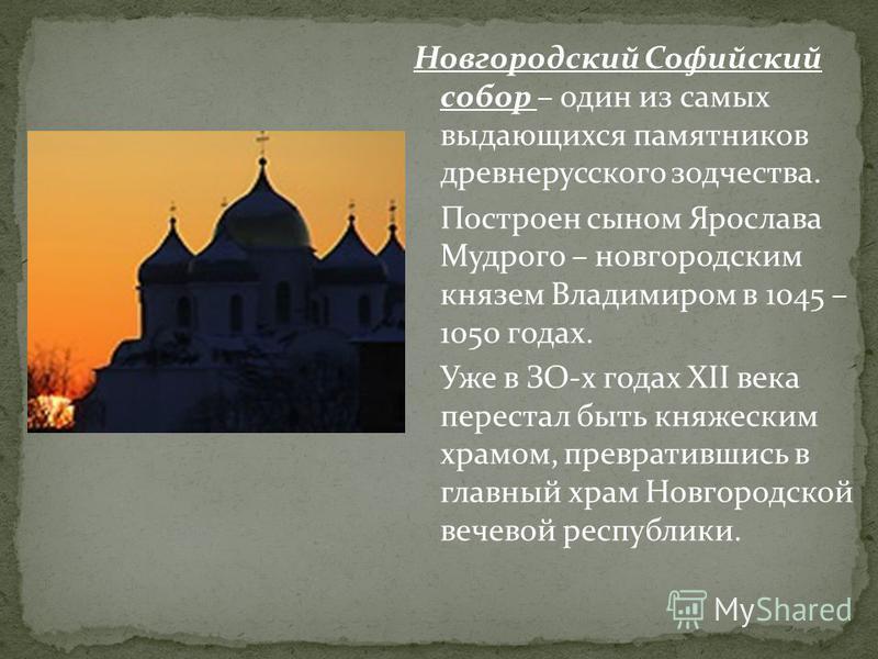 Новгородский Софийский собор – один из самых выдающихся памятников древнерусского зодчества. Построен сыном Ярослава Мудрого – новгородским князем Владимиром в 1045 – 1050 годах. Уже в ЗО-х годах ХII века перестал быть княжеским храмом, превратившись