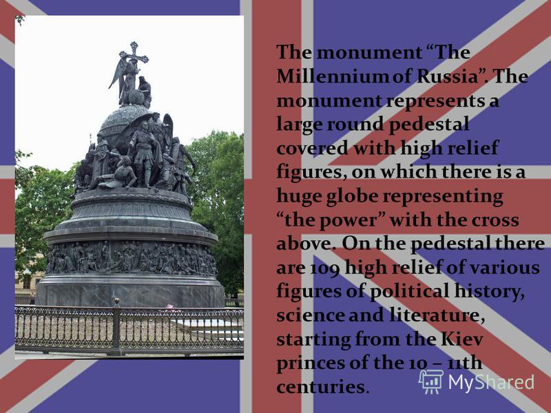 The monument The Millennium of Russia. The monument represents a large round pedestal covered with high relief figures, on which there is a huge globe representing the power with the cross above. On the pedestal there are 109 high relief of various f