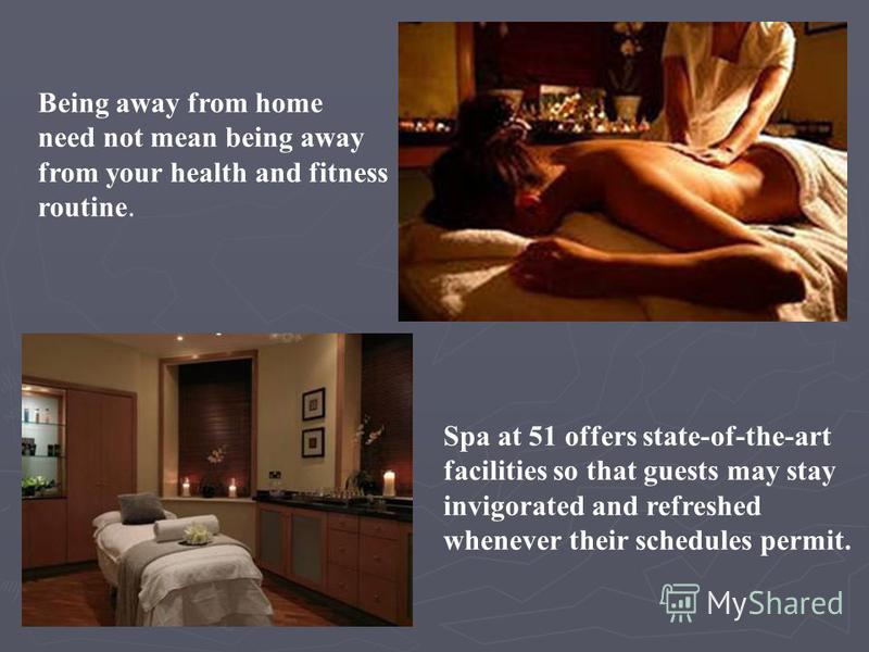 Being away from home need not mean being away from your health and fitness routine. Spa at 51 offers state-of-the-art facilities so that guests may stay invigorated and refreshed whenever their schedules permit.